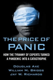 The Price of Panic - How the Tyranny of Experts Turned a Pandemic into a Catastrophe ebook by Jay W. Richards, Ph.D., Douglas Axe,...