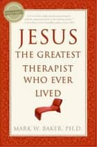 Jesus, the Greatest Therapist Who Ever Lived ebook by Mark W. Baker