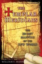 The Templar Meridians - The Secret Mapping of the New World ebook by William F. Mann