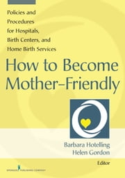 How to Become Mother-Friendly - Policies & Procedures for Hospitals, Birth Centers, and Home Birth Services ebook by Barbara Hotelling, MSN, WHNP, LCCE, CD(DONA), CHT, IBCLC,Helen Gordon, DNP, CNM, CNE