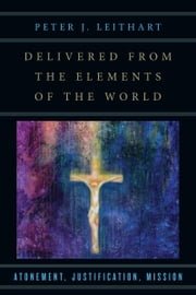 Delivered from the Elements of the World - Atonement, Justification, Mission ebook by Peter J. Leithart