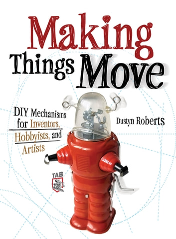 Making Things Move DIY Mechanisms for Inventors, Hobbyists, and Artists ebook by Dustyn Roberts