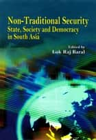 Non Traditional Security : State, Society and Democracy in South Asia ebook by Lok Raj Baral