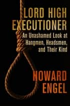 Lord High Executioner - An Unashamed Look at Hangmen, Headsmen, and Their Kind ebook by Howard Engel
