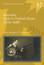 Alaturka: Style in Turkish Music (1923–1938) ebook by Dr John Morgan O'Connell,Professor Keith Howard
