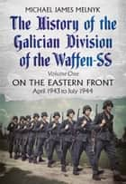 The History of the Galician Division of the Waffen SS: Volume One - On the Eastern Front, April 1943 to July 1944 ebook by
