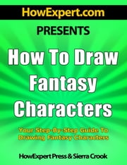 How To Draw Fantasy Characters: Your Step-By-Step Guide To Drawing Fantasy Characters ebook by HowExpert Press
