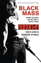 Black Mass - Whitey Bulger, The FBI and a Devil's Deal ebook by Dick Lehr, Gerard O'Neill