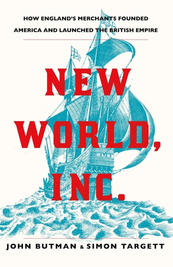 New World, Inc. - How England's Merchants Founded America and Launched the British Empire ebook by John Butman,Dr Simon Targett