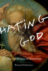 Hating God : The Untold Story Of Misotheism ebook by Bernard Schweizer