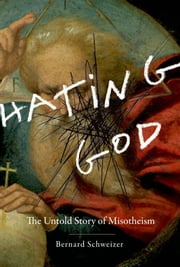 Hating God - The Untold Story of Misotheism ebook by Bernard Schweizer
