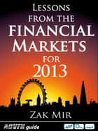 Lessons From The Financial Markets For 2013 ebook by Zak Mir