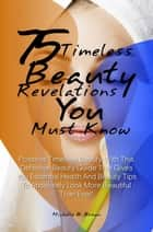 75 Timeless Beauty Revelations You Must Know! ebook by Michelle B. Brown