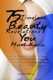 75 Timeless Beauty Revelations You Must Know! - Possess Timeless Beauty With This Definitive Beauty Guide That Gives You Essential Health And Beauty Tips To Absolutely Look More Beautiful Than Ever! ebook by Michelle B. Brown