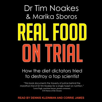 Real Food On Trial - How The Diet Dictators Tried To Destroy A Top Scientist audiobook by Dr Tim Noakes,Marika Sboros