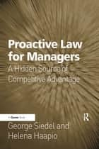 Proactive Law for Managers - A Hidden Source of Competitive Advantage ebook by George Siedel, Helena Haapio