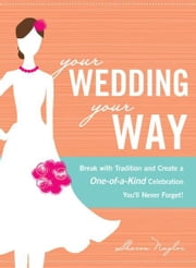 Your Wedding, Your Way: Break with Tradition and Create a One-of-a-Kind Celebration You'll Never Forget! ebook by Sharon Naylor