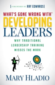 Developing Leaders - Why Traditional Leadership Training Misses the Mark ebook by Mary Hladio, Ray Edwards