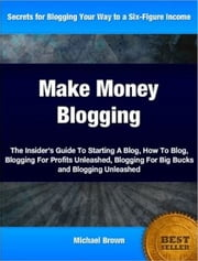 Make Money Blogging - The Insider's Guide To Starting A Blog, How To Blog, Blogging For Profits Unleashed, Blogging For Big Bucks and Blogging Unleashed ebook by Michael Brown
