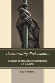 Deconstructing Prehumanity: An Enquiry into the Archaeological Creation of a Black Past ebook by Serrano, Jorge