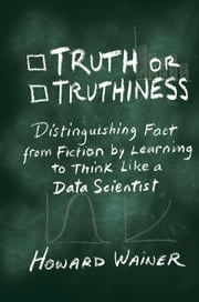 Truth or Truthiness - Distinguishing Fact from Fiction by Learning to Think Like a Data Scientist ebook by Howard Wainer