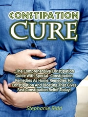 Constipation Cure: The Comprehensive Constipation Guide With Special Constipation Remedies As Home Remedies for Constipation and Bloating That Gives Fast Constipation Relief Today! ebook by Stephanie Ridd