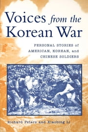 Voices from the Korean War - Personal Stories of American, Korean, and Chinese Soldiers ebook by Richard Peters, Xiaobing Li
