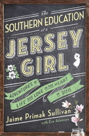 The Southern Education of a Jersey Girl - Adventures in Life and Love in the Heart of Dixie ebook by Jaime Primak Sullivan,Eve Adamson