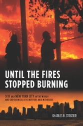 Until the Fires Stopped Burning - 9/11 and New York City in the Words and Experiences of Surviviors and Witnesses ebook by Charles B. Strozier