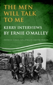 The Men Will Talk to Me (Ernie O'Malley series Kerry): Interviews from Ireland's Fight for Independence ebook by Ernie O'Malley