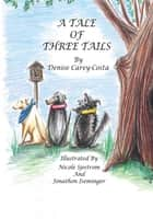 A Tale of Three Tails ebook by Denise Carey-Costa