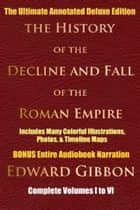 HISTORY OF THE DECLINE AND FALL OF THE ROMAN EMPIRE COMPLETE VOLUMES 1 - 6 - [Deluxe Annotated & Illustrated Ultimate Edition] Including Many Colorful Timeline Maps, Illustrations, Photographs, Plus BONUS ENTIRE Audiobook Narration ekitaplar by Edward Gibbon