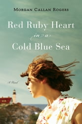 Red Ruby Heart in a Cold Blue Sea - A Novel ebook by Morgan Callan Rogers