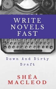 Write Novels Fast: Down And Dirty Draft ebook by Shéa MacLeod