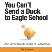 You Can't Send a Duck to Eagle School - And Other Simple Truths of Leadership ebook by Mac Anderson