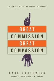 Great Commission, Great Compassion - Following Jesus and Loving the World ebook by Paul Borthwick,Christopher J. H. Wright