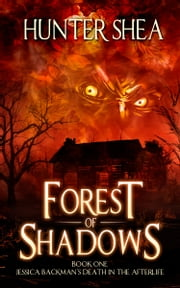 Forest of Shadows - Book One : Jessica Backman's Death in the Afterlife ebook by Hunter Shea