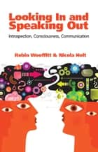 Looking In and Speaking Out - Introspection, Consciousness, Communication ebook by Robin Wooffitt
