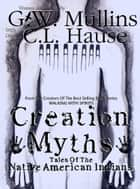 Creation Myths - Tales Of The Native American Indians ebook by G.W. Mullins, C.L. Hause