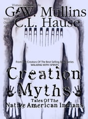 Creation Myths - Tales Of The Native American Indians ebook by G.W. Mullins,C.L. Hause