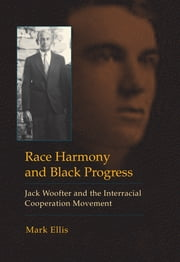 Race Harmony and Black Progress - Jack Woofter and the Interracial Cooperation Movement ebook by Mark Ellis