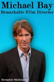 Michael Bay: Remarkable Film Director ebook by Bernadete Maldonado
