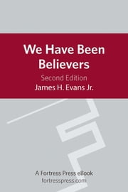 We Have Been Believers - An African American Systematic Theology ebook by James H. Evans Jr.,Stephen G. Ray Jr.