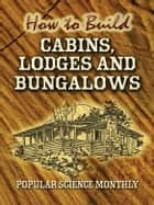 How to Build Cabins, Lodges and Bungalows ebook by Popular Science Monthly