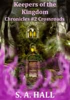 Keepers of the Kingdom Chronicles #2 Crossroads ebook by S. A. Hall