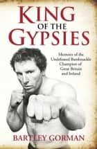 King of the Gypsies: Memoirs of the Undefeated Bareknuckle Champion of Great Britain and Ireland ebook by Bartley Gorman, Peter Walsh