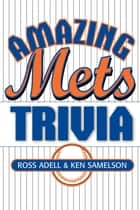 Amazing Mets Trivia ebook by Ross Adell,Ken Samelson
