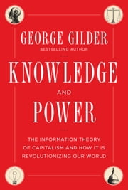 Knowledge and Power - The Information Theory of Capitalism and How it is Revolutionizing our World ebook by George Gilder