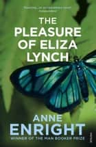 The Pleasure Of Eliza Lynch ebook by Anne Enright