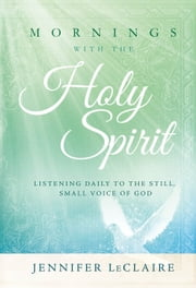 Mornings With the Holy Spirit - Listening Daily to the Still, Small Voice of God ebook by Jennifer LeClaire